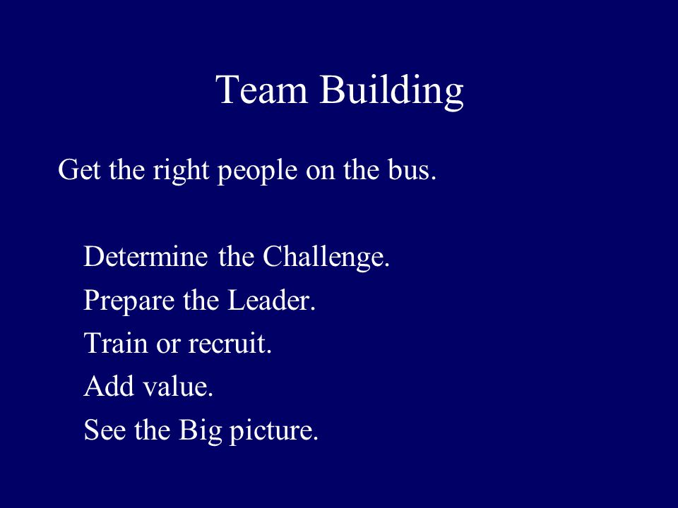 Team Building Get the right people on the bus. Determine the Challenge. Prepare the Leader. Train or recruit. Add value. See the Big picture.
