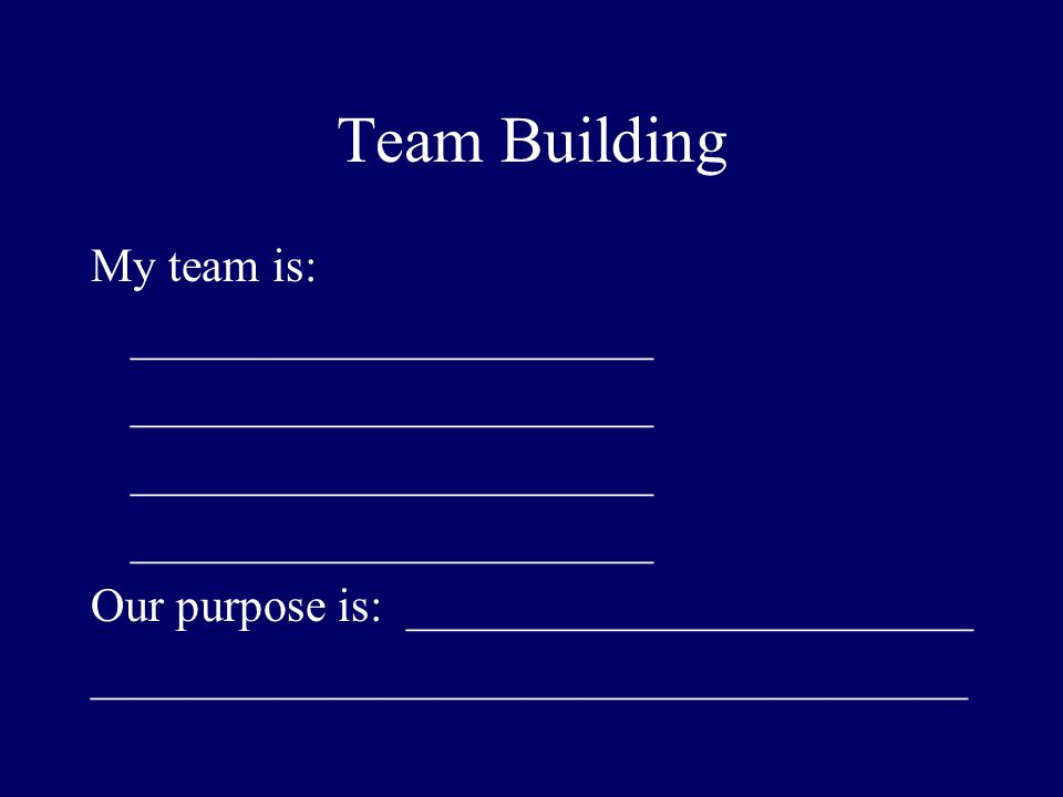 Team Building My team is: ______________________ Our purpose is: ________________________ _____________________________________