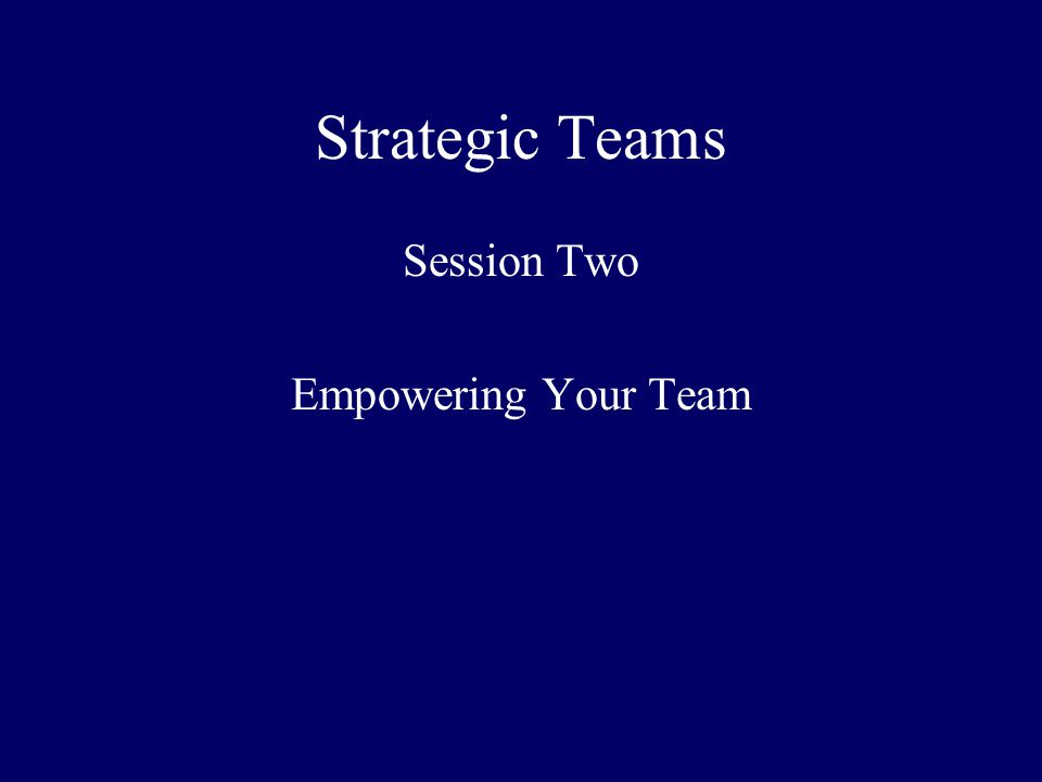 Strategic Teams Session Two Empowering Your Team