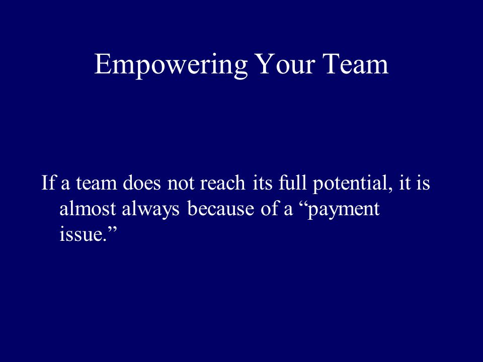 Empowering Your Team If a team does not reach its full potential, it is almost always because of a payment issue.