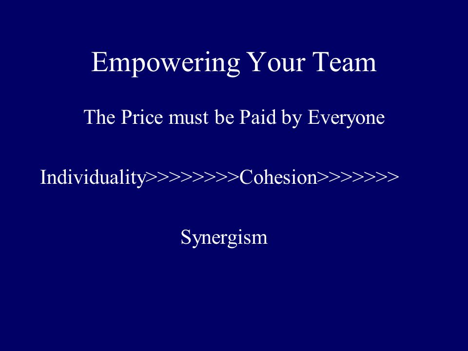 Empowering Your Team The Price must be Paid by Everyone Individuality>>>>>>>>Cohesion>>>>>>> Synergism