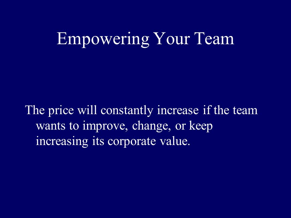 Empowering Your Team The price will constantly increase if the team wants to improve, change, or keep increasing its corporate value.