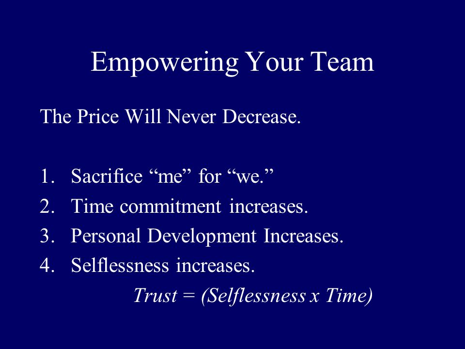 Empowering Your Team The Price Will Never Decrease. 1.Sacrifice me for we. 2.Time commitment increases. 3.Personal Development Increases. 4.Selflessne