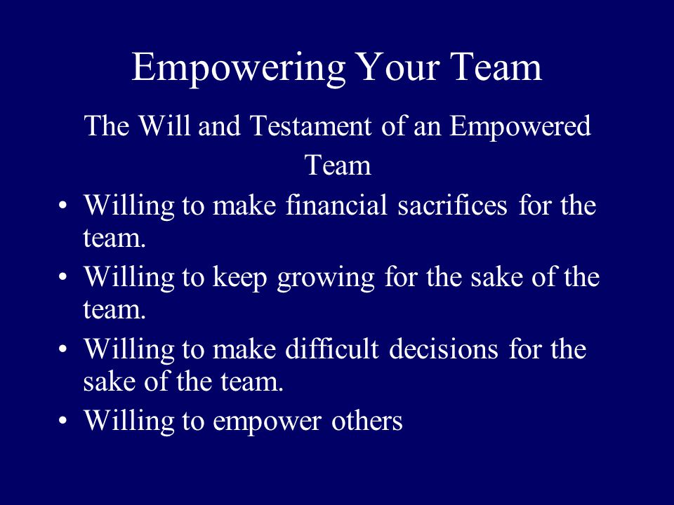 Empowering Your Team The Will and Testament of an Empowered Team Willing to make financial sacrifices for the team. Willing to keep growing for the sa