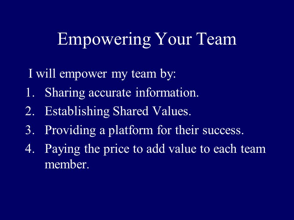 Empowering Your Team I will empower my team by: 1.Sharing accurate information. 2.Establishing Shared Values. 3.Providing a platform for their success