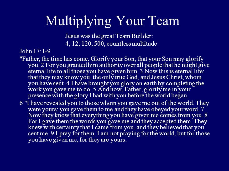 Multiplying Your Team Jesus was the great Team Builder: 4, 12, 120, 500, countless multitude John 17:1-9