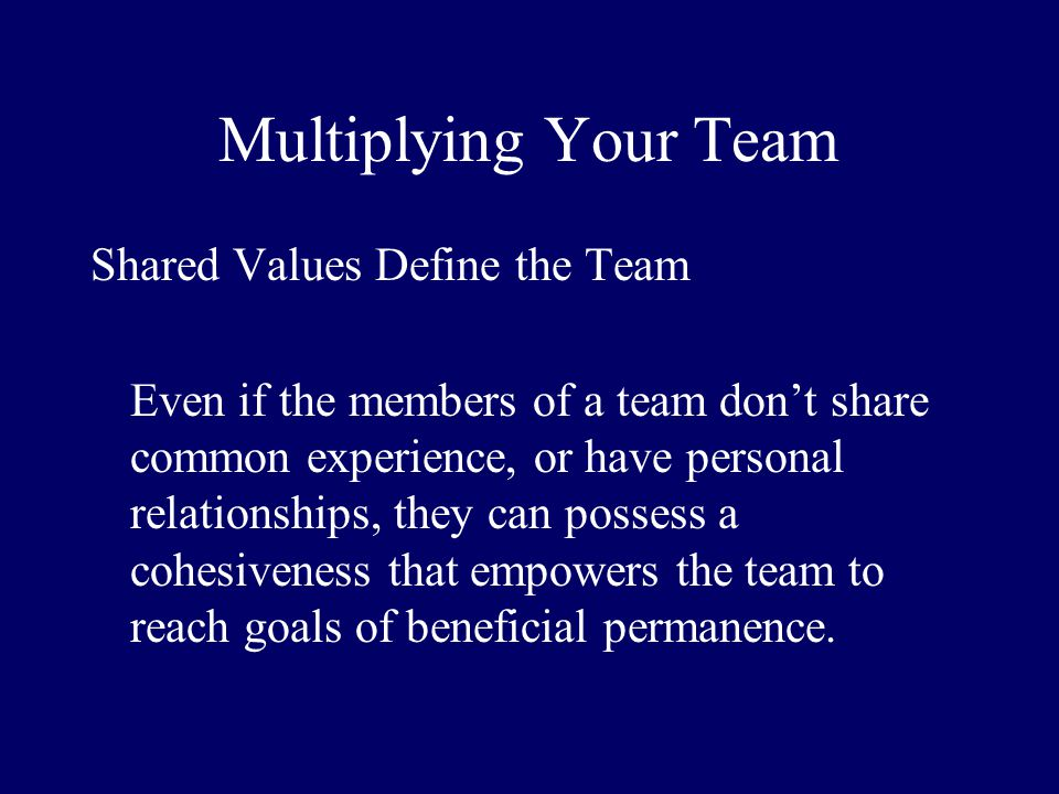 Multiplying Your Team Shared Values Define the Team Even if the members of a team dont share common experience, or have personal relationships, they c