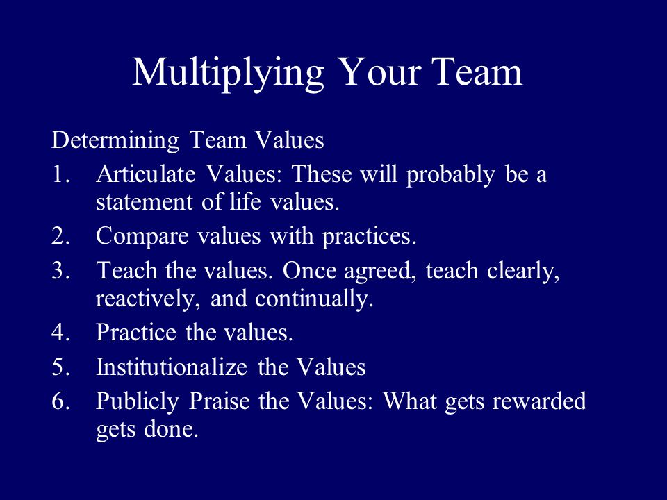Multiplying Your Team Determining Team Values 1.Articulate Values: These will probably be a statement of life values. 2.Compare values with practices.