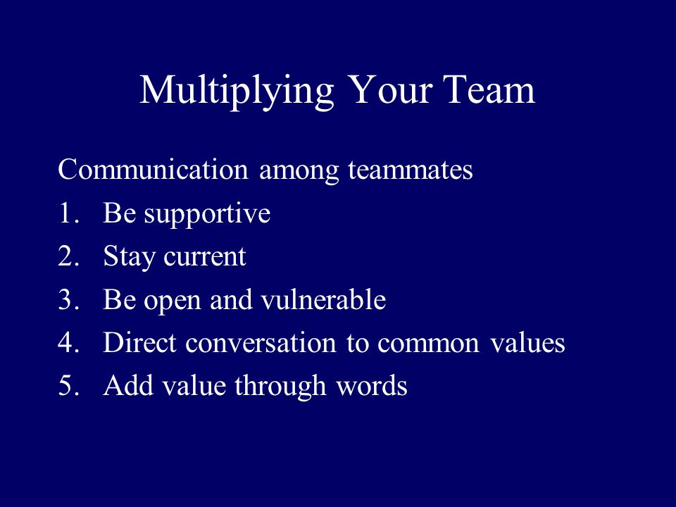 Multiplying Your Team Communication among teammates 1.Be supportive 2.Stay current 3.Be open and vulnerable 4.Direct conversation to common values 5.A
