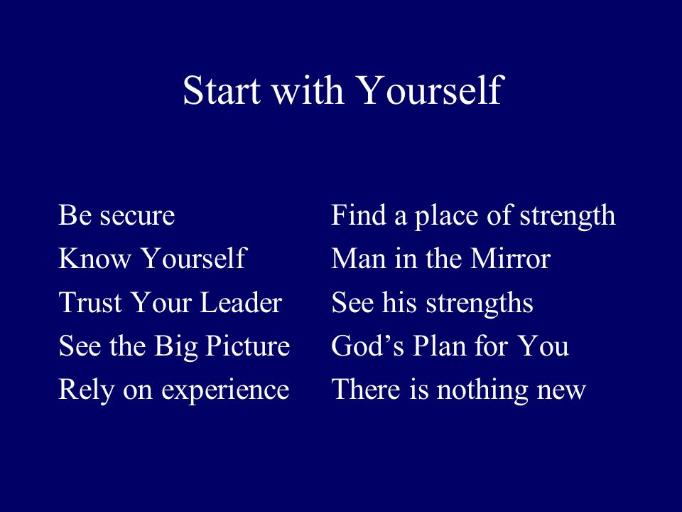 Start with Yourself Be secureFind a place of strength Know YourselfMan in the Mirror Trust Your LeaderSee his strengths See the Big PictureGods Plan f
