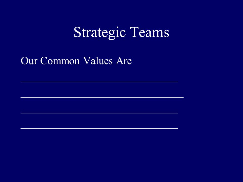 Strategic Teams Our Common Values Are _____________________________ ______________________________ _____________________________