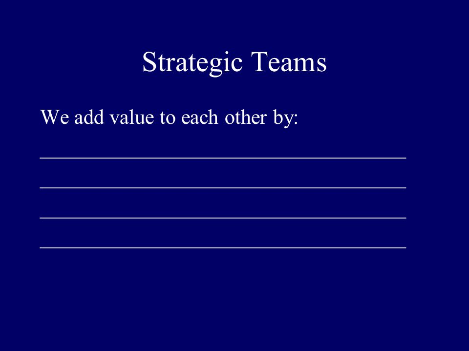 Strategic Teams We add value to each other by: ___________________________________
