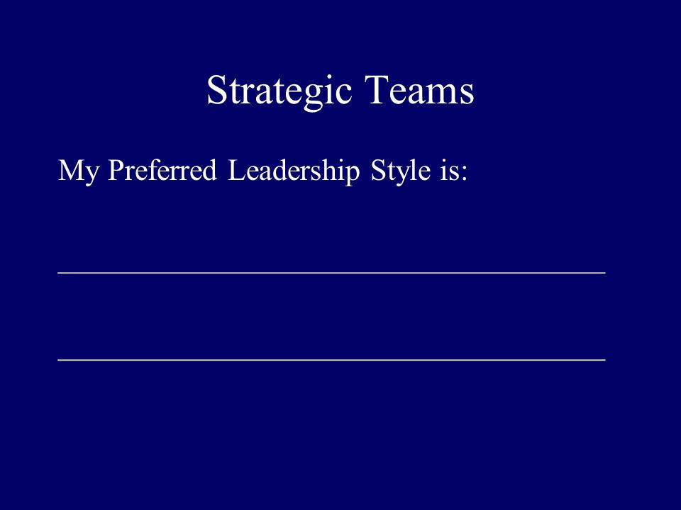 Strategic Teams My Preferred Leadership Style is: ____________________________________
