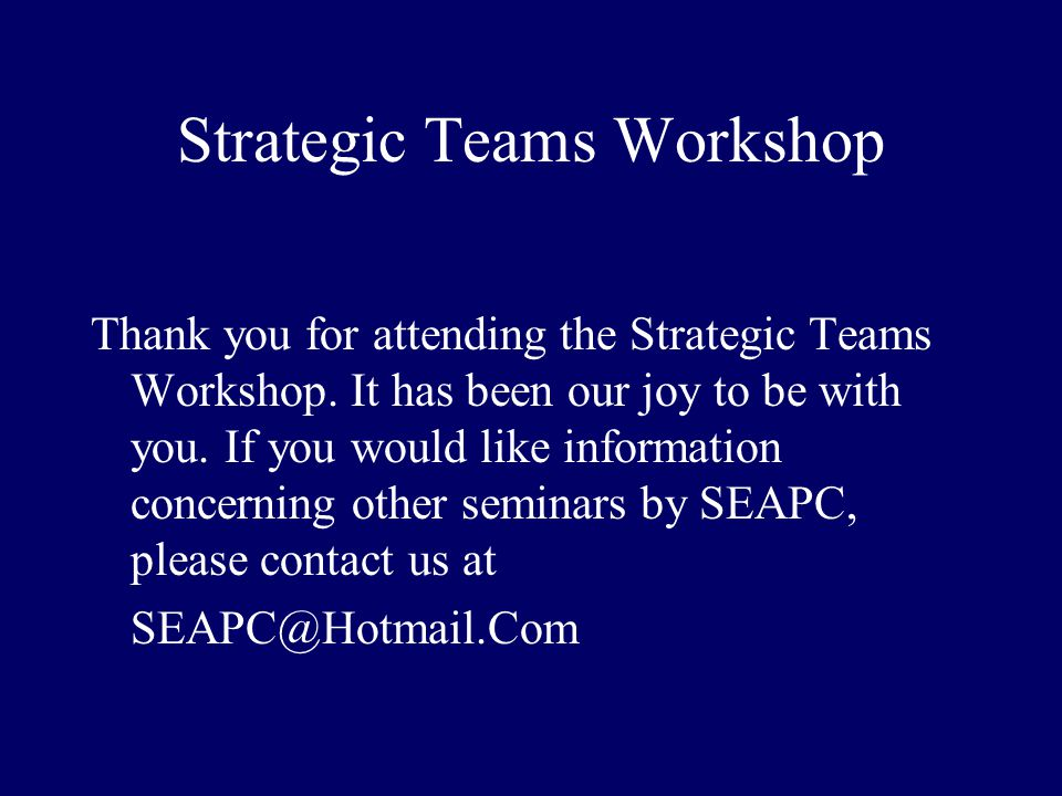 Strategic Teams Workshop Thank you for attending the Strategic Teams Workshop. It has been our joy to be with you. If you would like information conce