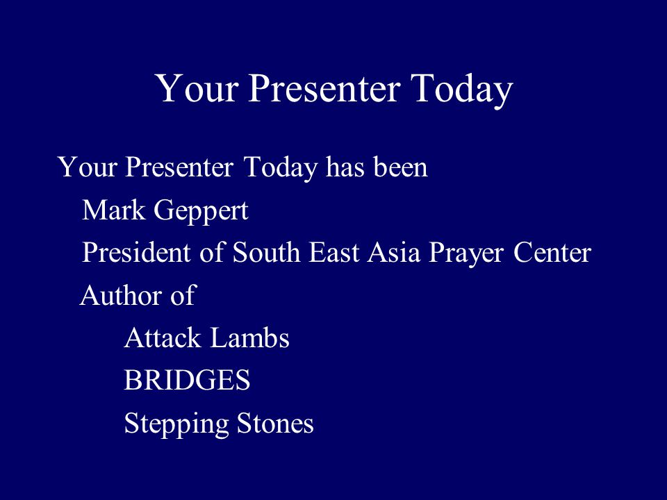 Your Presenter Today Your Presenter Today has been Mark Geppert President of South East Asia Prayer Center Author of Attack Lambs BRIDGES Stepping Stones