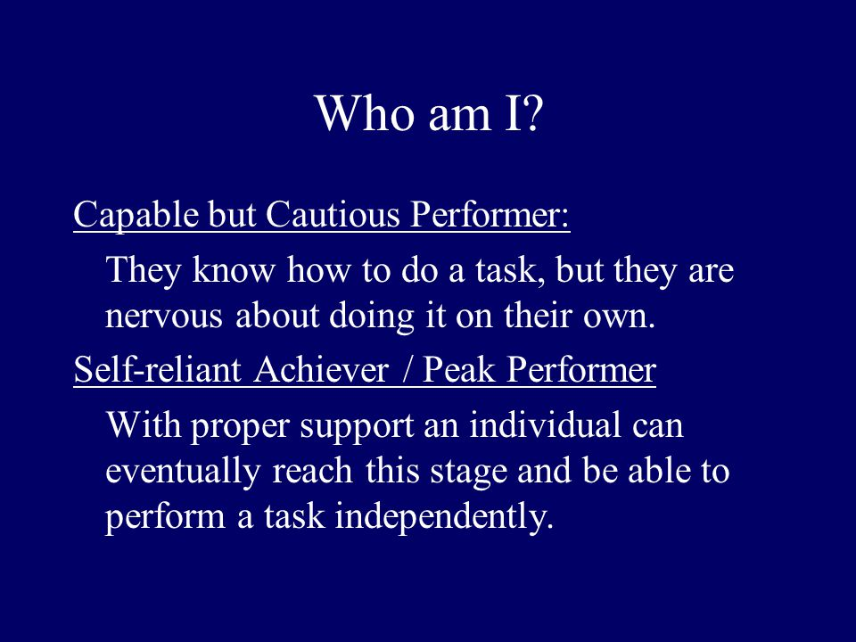 Who am I? Capable but Cautious Performer: They know how to do a task, but they are nervous about doing it on their own. Self-reliant Achiever / Peak P