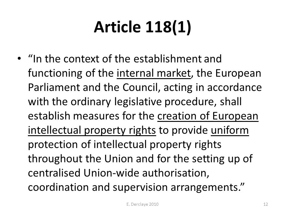 Article 118(1) In the context of the establishment and functioning of the internal market, the European Parliament and the Council, acting in accordance with the ordinary legislative procedure, shall establish measures for the creation of European intellectual property rights to provide uniform protection of intellectual property rights throughout the Union and for the setting up of centralised Union-wide authorisation, coordination and supervision arrangements.