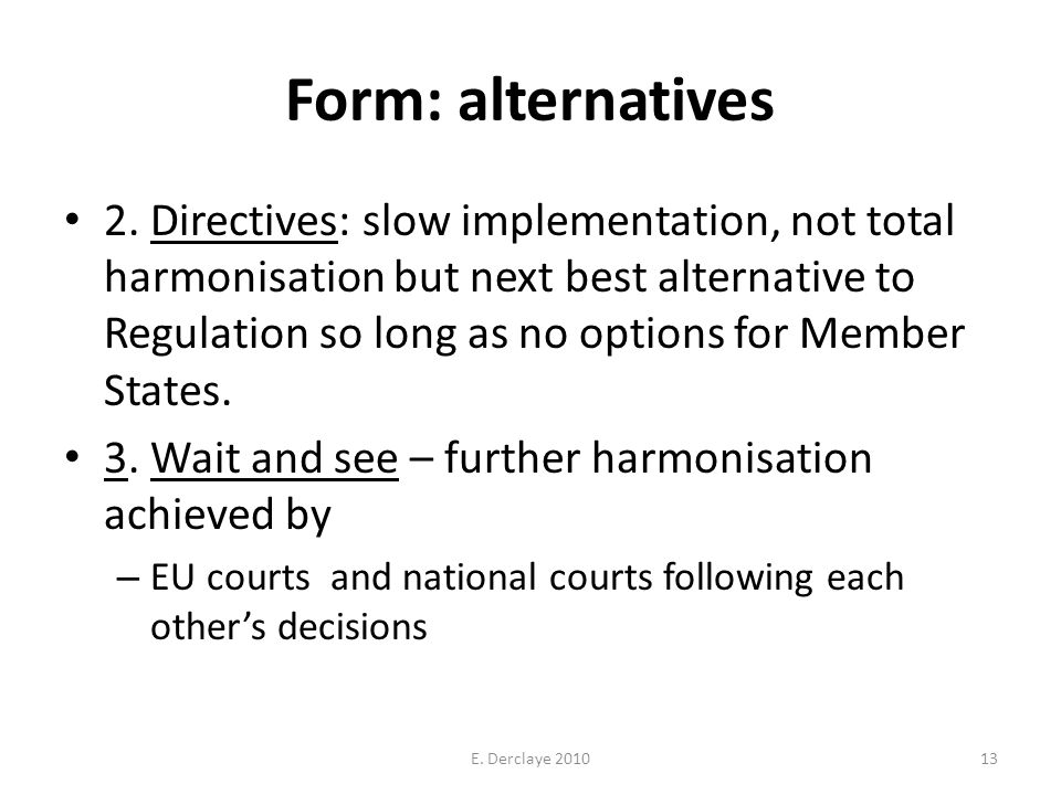 Form: alternatives 2. Directives: slow implementation, not total harmonisation but next best alternative to Regulation so long as no options for Membe