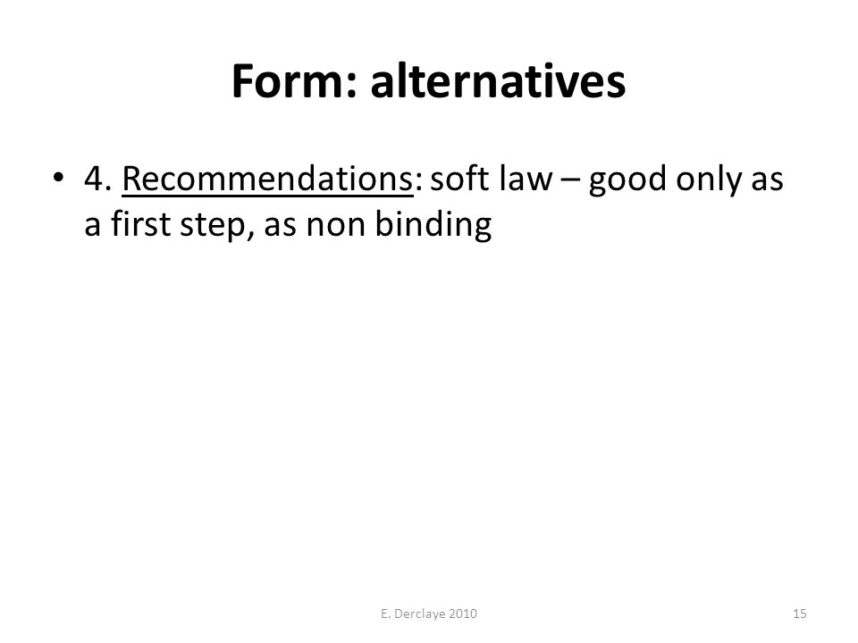 Form: alternatives 4. Recommendations: soft law – good only as a first step, as non binding E.