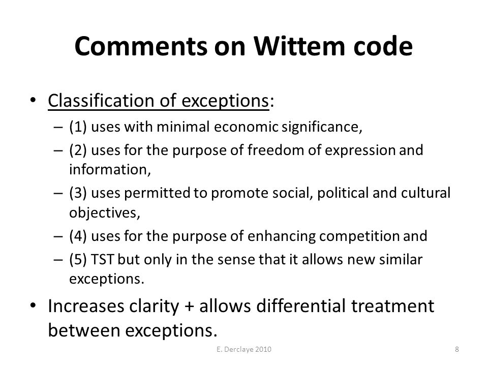 Comments on Wittem code Classification of exceptions: – (1) uses with minimal economic significance, – (2) uses for the purpose of freedom of expression and information, – (3) uses permitted to promote social, political and cultural objectives, – (4) uses for the purpose of enhancing competition and – (5) TST but only in the sense that it allows new similar exceptions.