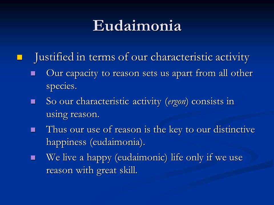 Eudaimonia Justified in terms of our characteristic activity Justified in terms of our characteristic activity Our capacity to reason sets us apart from all other species.
