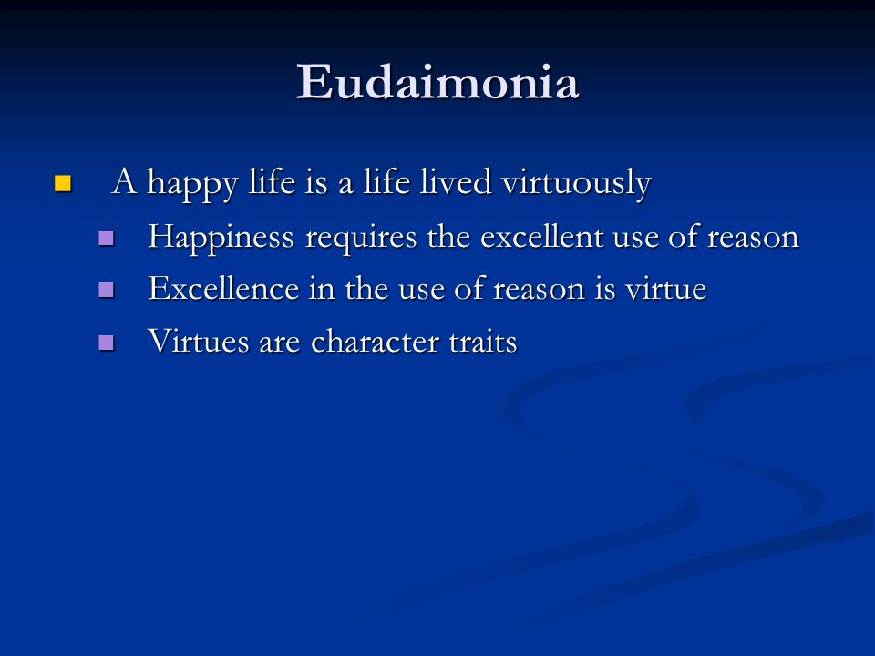 Eudaimonia A happy life is a life lived virtuously A happy life is a life lived virtuously Happiness requires the excellent use of reason Happiness requires the excellent use of reason Excellence in the use of reason is virtue Excellence in the use of reason is virtue Virtues are character traits Virtues are character traits