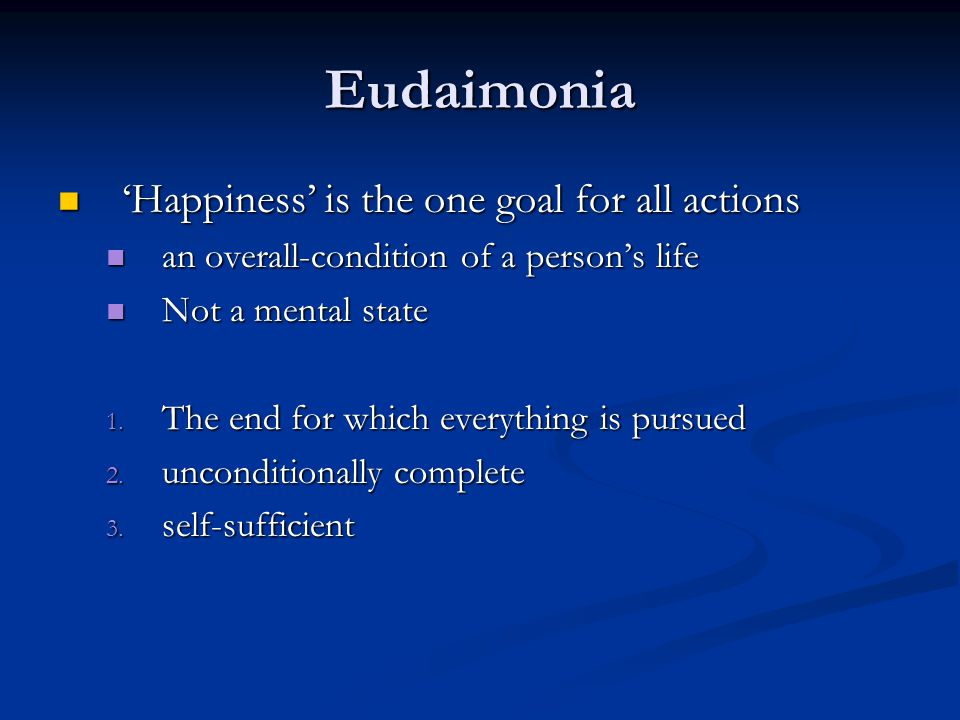 Eudaimonia Happiness is the one goal for all actions Happiness is the one goal for all actions an overall-condition of a persons life an overall-condition of a persons life Not a mental state Not a mental state 1.