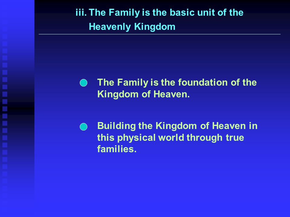 iii. The Family is the basic unit of the Heavenly Kingdom Building the Kingdom of Heaven in this physical world through true families. The Family is t