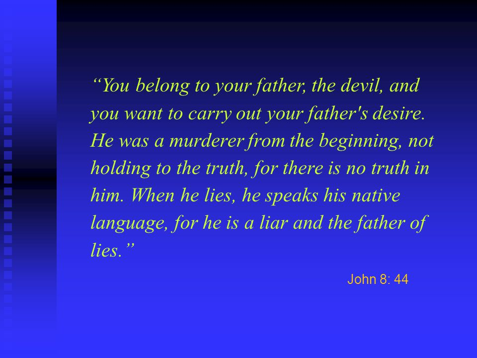 You belong to your father, the devil, and you want to carry out your father's desire. He was a murderer from the beginning, not holding to the truth,
