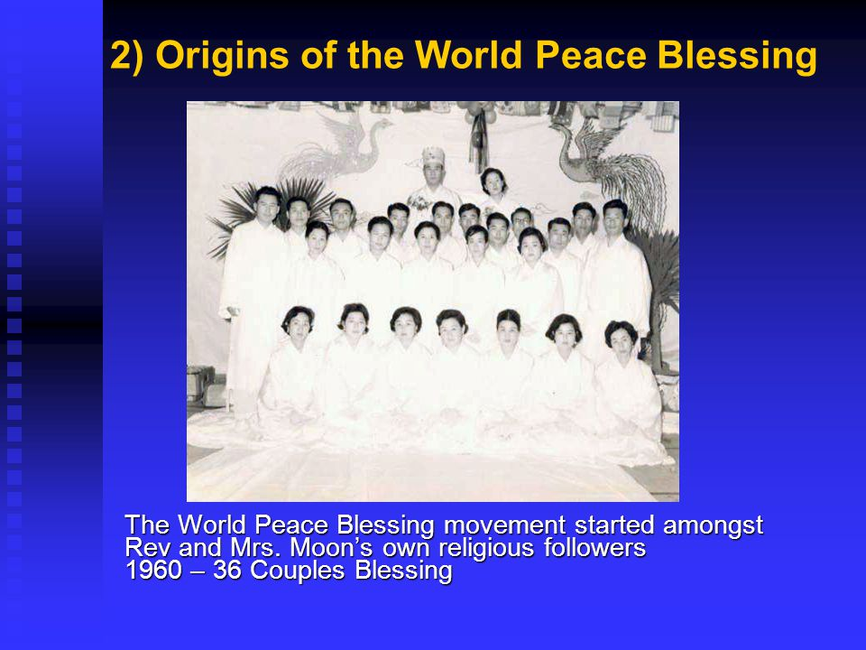 2) Origins of the World Peace Blessing The World Peace Blessing movement started amongst Rev and Mrs. Moons own religious followers 1960 – 36 Couples