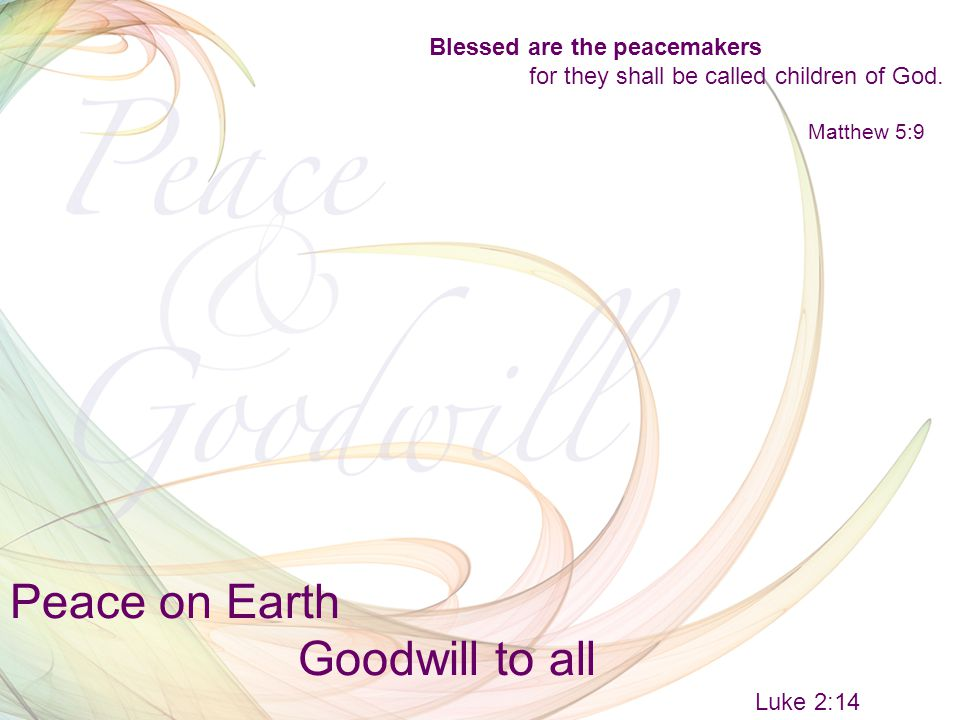 Peace on Earth Goodwill to all Luke 2:14 Blessed are the peacemakers for they shall be called children of God.