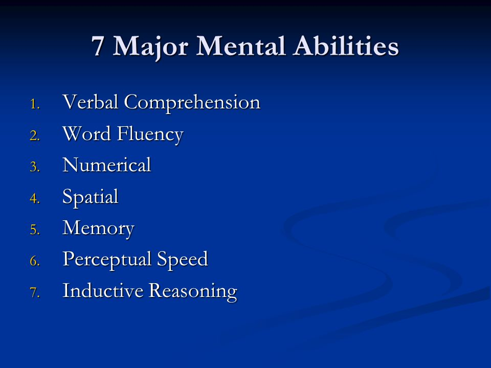 7 Major Mental Abilities 1. Verbal Comprehension 2. Word Fluency 3. Numerical 4. Spatial 5. Memory 6. Perceptual Speed 7. Inductive Reasoning