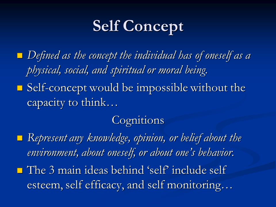 Self Concept Defined as the concept the individual has of oneself as a physical, social, and spiritual or moral being. Defined as the concept the indi