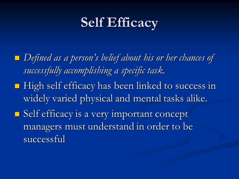 Self Efficacy Defined as a persons belief about his or her chances of successfully accomplishing a specific task. Defined as a persons belief about hi