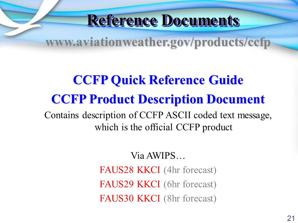 21 Reference Documents www.aviationweather.gov/products/ccfp CCFP Quick Reference Guide CCFP Product Description Document Contains description of CCFP ASCII coded text message, which is the official CCFP product Via AWIPS… FAUS28 KKCI (4hr forecast) FAUS29 KKCI (6hr forecast) FAUS30 KKCI (8hr forecast)
