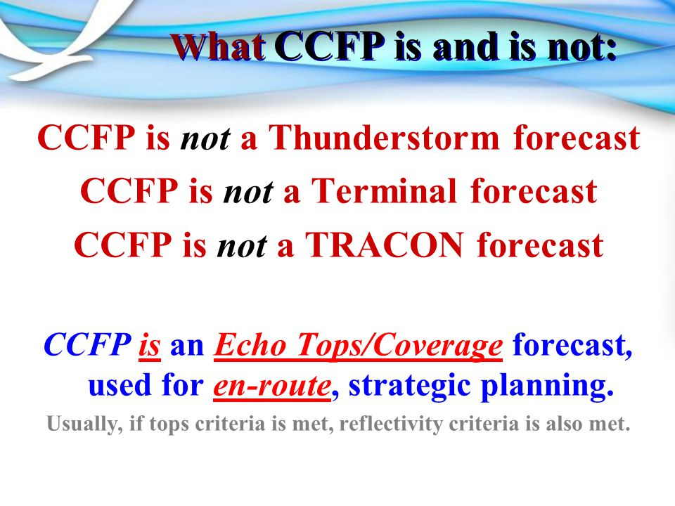 W hat CCFP is and is not: CCFP is not a Thunderstorm forecast CCFP is not a Terminal forecast CCFP is not a TRACON forecast CCFP is an Echo Tops/Coverage forecast, used for en-route, strategic planning.