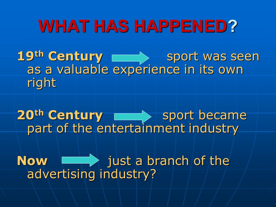 WHAT HAS HAPPENED? 19 th Century sport was seen as a valuable experience in its own right 20 th Century sport became part of the entertainment industr