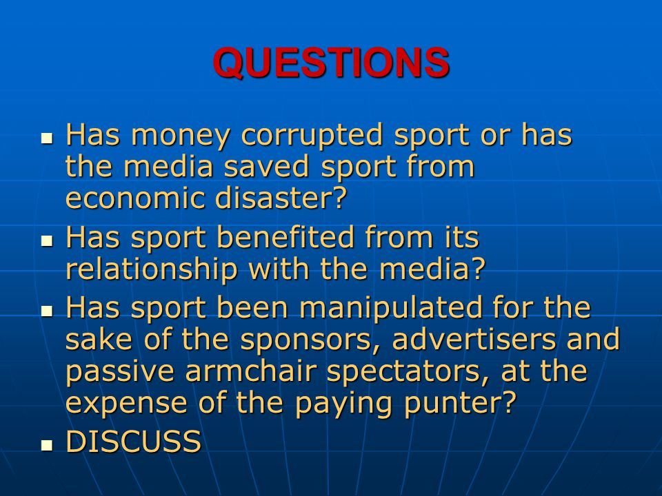 QUESTIONS Has money corrupted sport or has the media saved sport from economic disaster? Has money corrupted sport or has the media saved sport from e