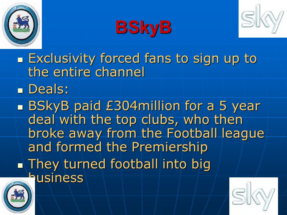 BSkyB Exclusivity forced fans to sign up to the entire channel Exclusivity forced fans to sign up to the entire channel Deals: Deals: BSkyB paid £304m