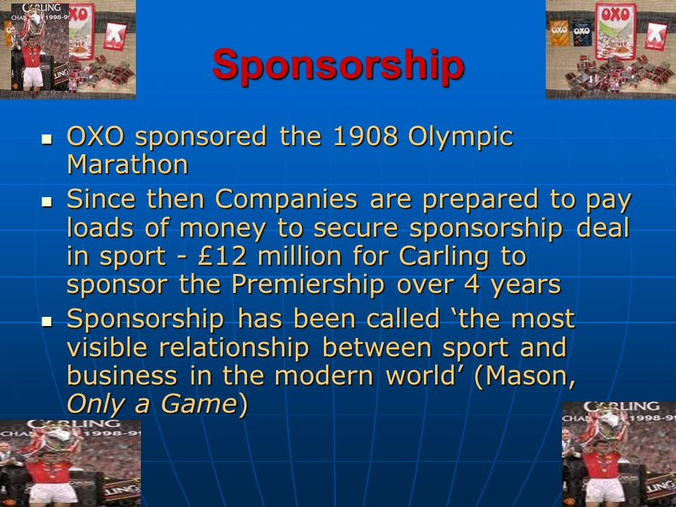 Sponsorship OXO sponsored the 1908 Olympic Marathon OXO sponsored the 1908 Olympic Marathon Since then Companies are prepared to pay loads of money to