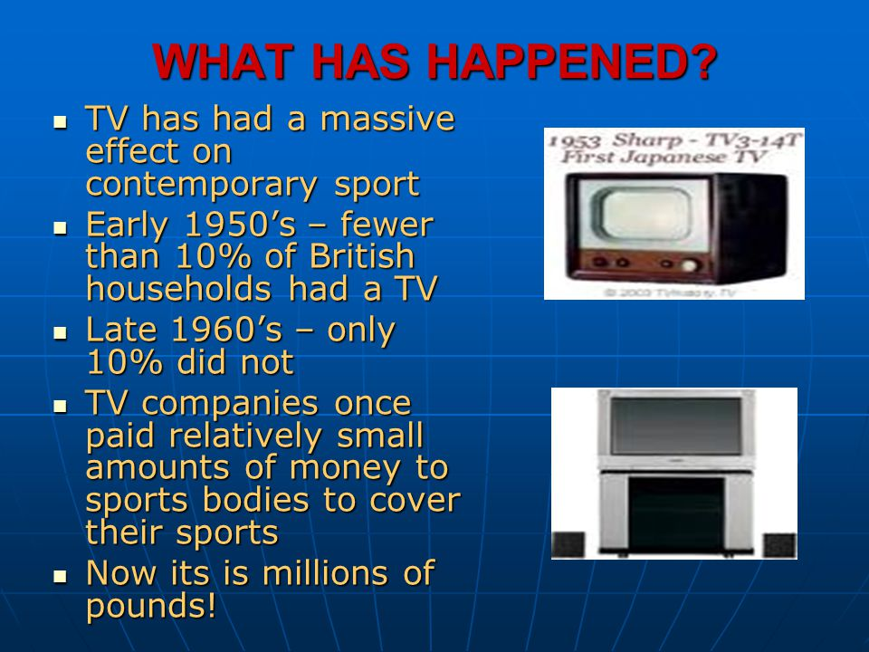 WHAT HAS HAPPENED? TV has had a massive effect on contemporary sport TV has had a massive effect on contemporary sport Early 1950s – fewer than 10% of