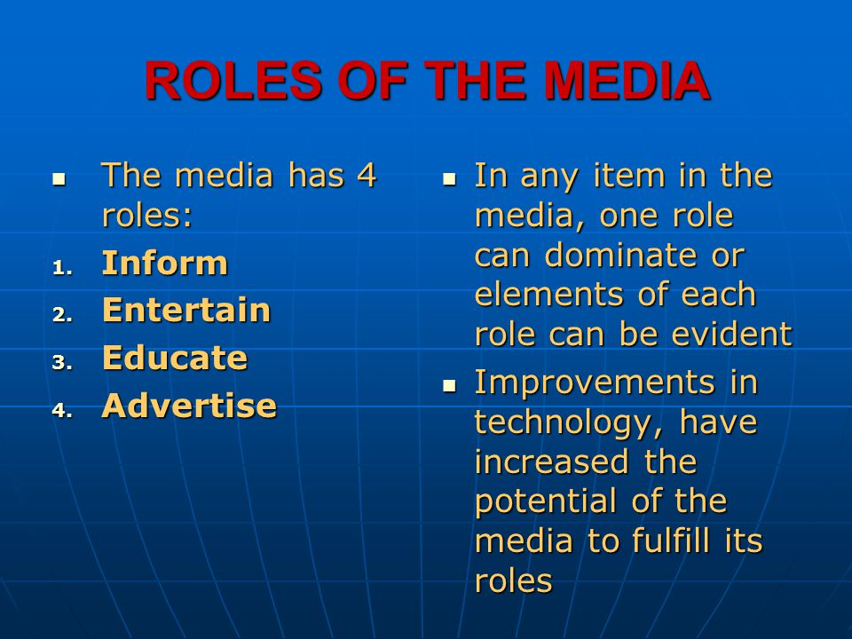 ROLES OF THE MEDIA The media has 4 roles: The media has 4 roles: 1. Inform 2. Entertain 3. Educate 4. Advertise In any item in the media, one role can