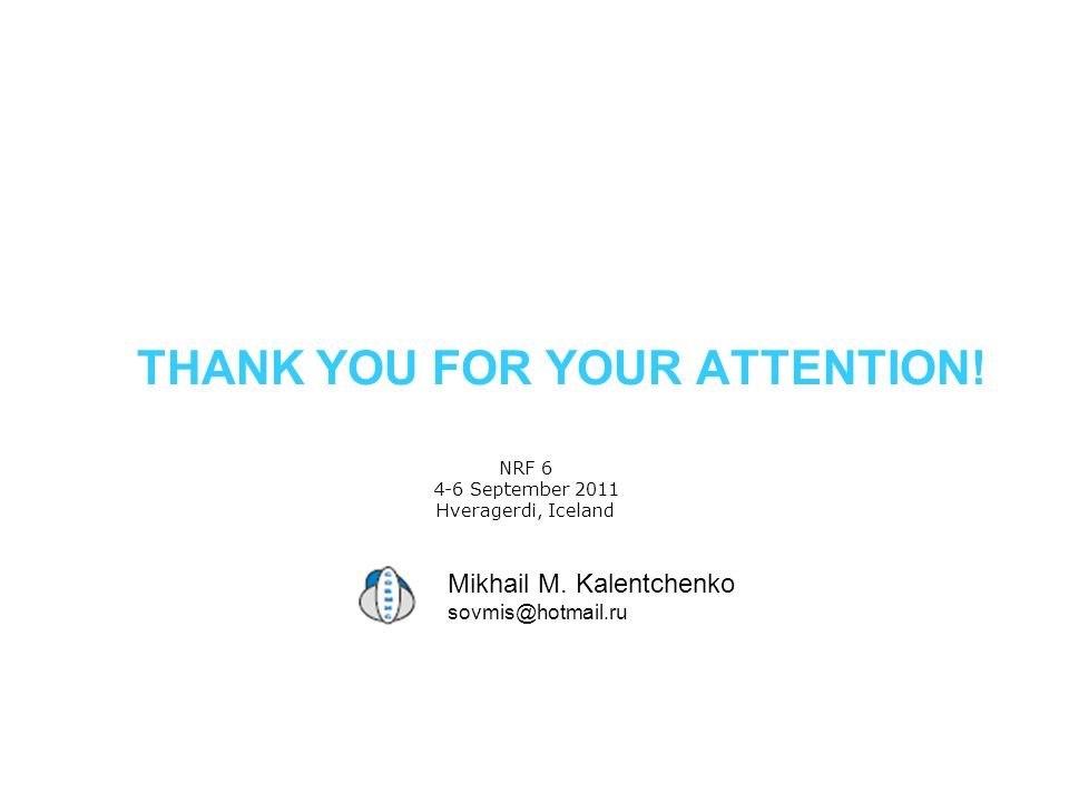 THANK YOU FOR YOUR ATTENTION! NRF 6 4-6 September 2011 Hveragerdi, Iceland Mikhail M. Kalentchenko sovmis@hotmail.ru
