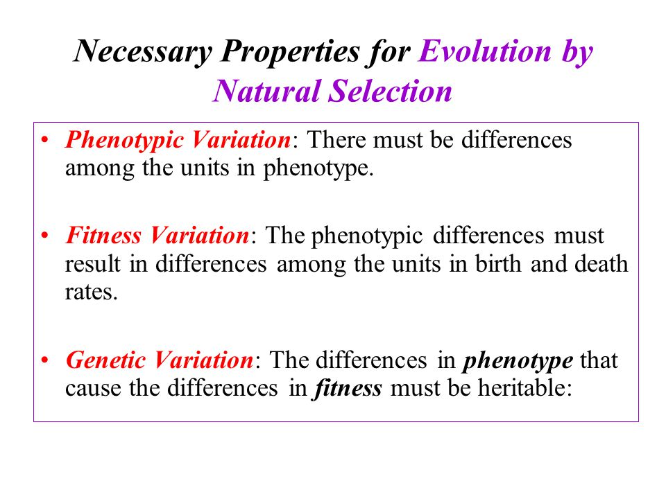Necessary Properties for Evolution by Natural Selection Phenotypic Variation: There must be differences among the units in phenotype.