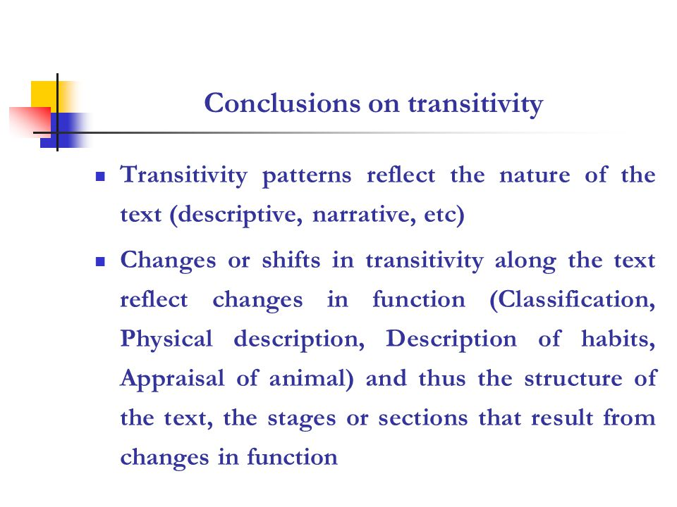 Conclusions on transitivity Transitivity patterns reflect the nature of the text (descriptive, narrative, etc) Changes or shifts in transitivity along the text reflect changes in function (Classification, Physical description, Description of habits, Appraisal of animal) and thus the structure of the text, the stages or sections that result from changes in function
