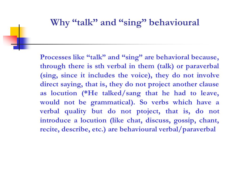 Why talk and sing behavioural Processes like talk and sing are behavioral because, through there is sth verbal in them (talk) or paraverbal (sing, since it includes the voice), they do not involve direct saying, that is, they do not project another clause as locution (*He talked/sang that he had to leave, would not be grammatical).
