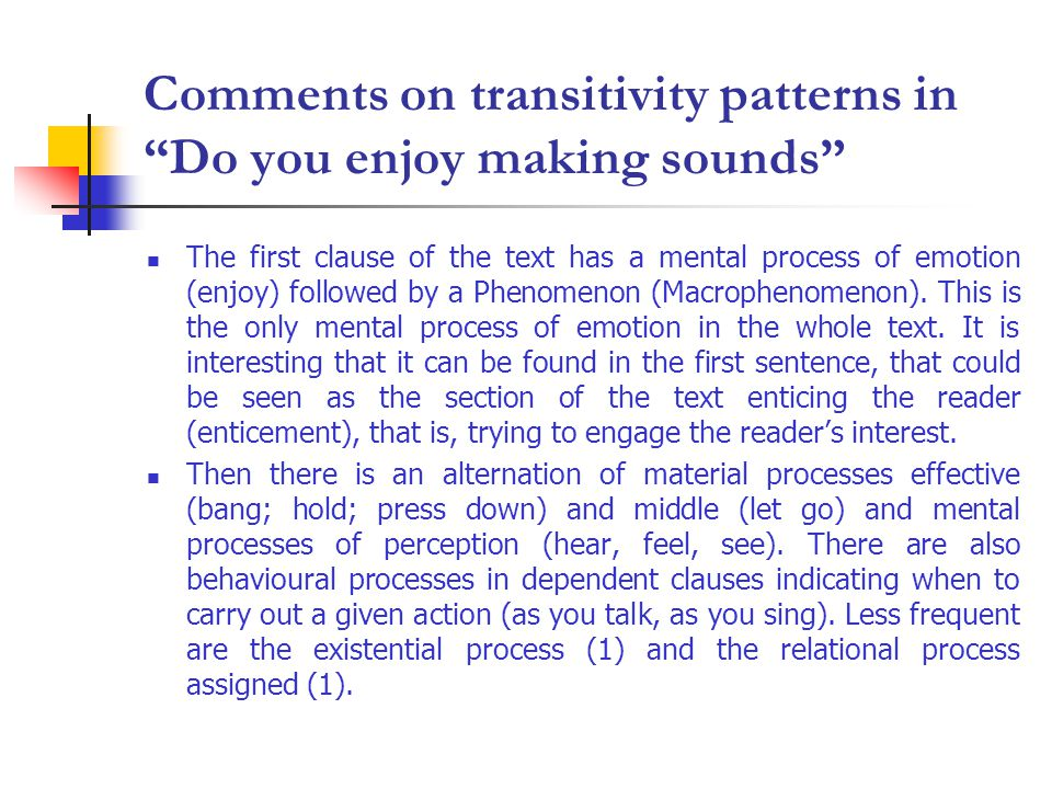 Comments on transitivity patterns in Do you enjoy making sounds The first clause of the text has a mental process of emotion (enjoy) followed by a Phenomenon (Macrophenomenon).