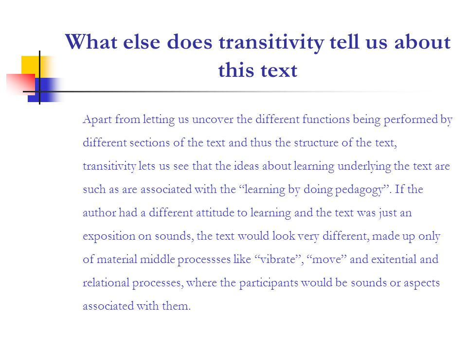 What else does transitivity tell us about this text Apart from letting us uncover the different functions being performed by different sections of the text and thus the structure of the text, transitivity lets us see that the ideas about learning underlying the text are such as are associated with the learning by doing pedagogy.