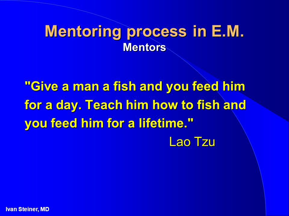 Ivan Steiner, MD Mentoring process in E.M. Mentors Give a man a fish and you feed him for a day.