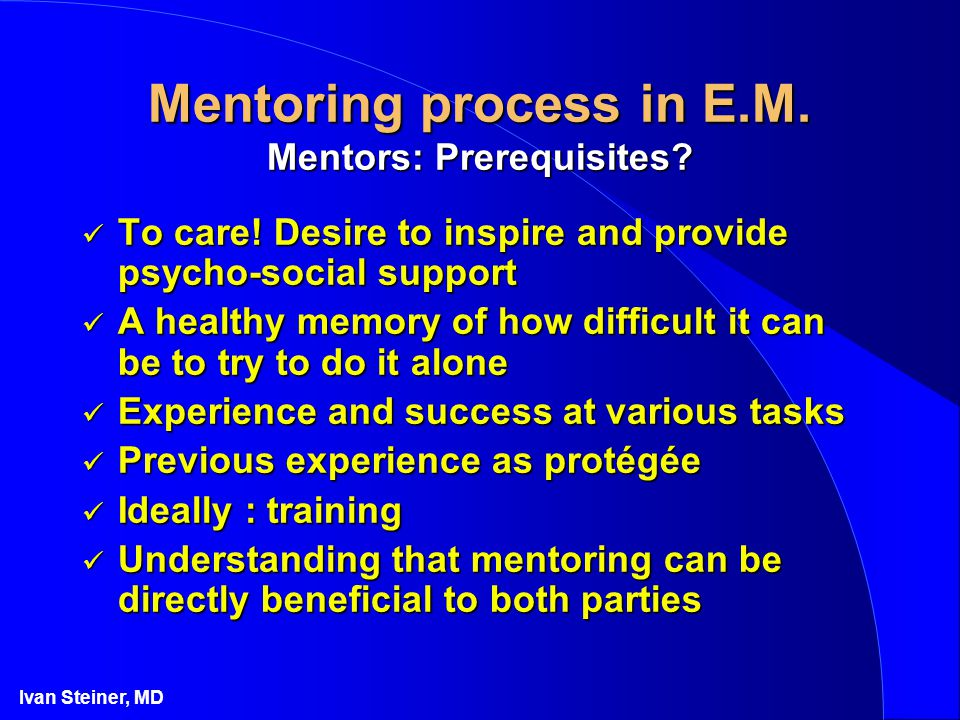 Ivan Steiner, MD Mentoring process in E.M. Mentors: Prerequisites? To care! Desire to inspire and provide psycho-social support To care! Desire to ins